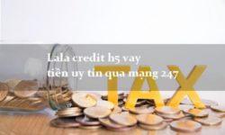 Vay tiền nhanh Lala Credit: Lãi suất, hạn mức, điều kiện vay (2021)
