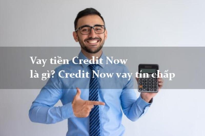 Credit Now hỗ trợ khách hàng vay vốn với hình thức là vay tín chấp
